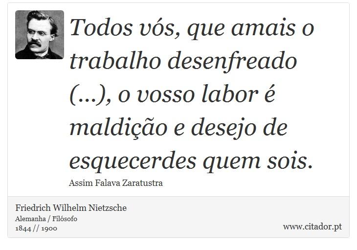 Todos vós, que amais o trabalho desenfreado (...), o vosso labor é maldição e desejo de esquecerdes quem sois. - Friedrich Wilhelm Nietzsche - Frases