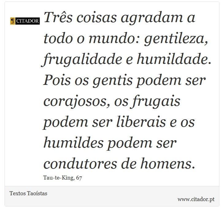 Três coisas agradam a todo o mundo: gentileza, frugalidade e humildade. Pois os gentis podem ser corajosos, os frugais podem ser liberais e os humildes podem ser condutores de homens. - Textos Taoístas - Frases