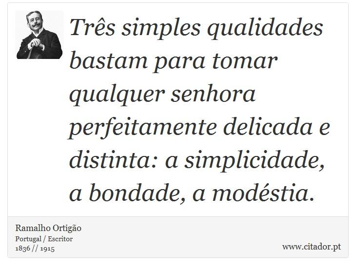 Três simples qualidades bastam para tomar qualquer senhora perfeitamente delicada e distinta: a simplicidade, a bondade, a modéstia. - Ramalho Ortigão - Frases
