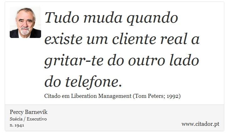 Tudo muda quando existe um cliente real a gritar-te do outro lado do telefone. - Percy Barnevik - Frases