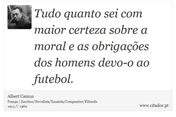 Tudo quanto sei com maior certeza sobre a moral e as obrigações dos homens devo-o ao futebol. - Albert Camus - Frases