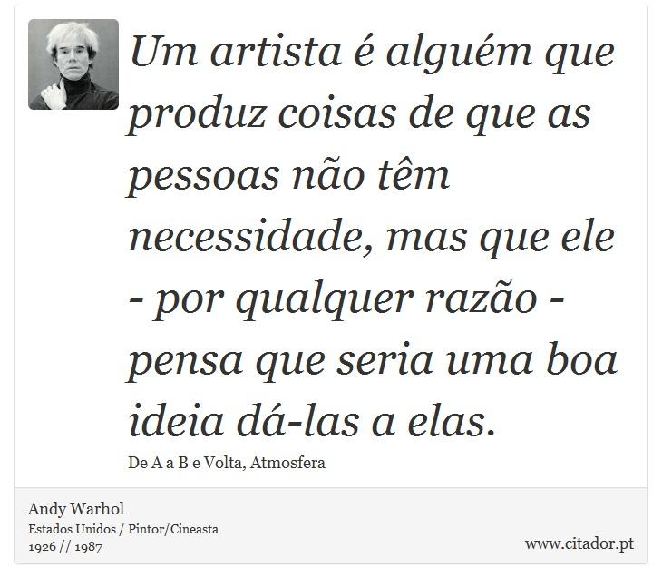Um artista é alguém que produz coisas de que as pessoas não têm necessidade, mas que ele - por qualquer razão - pensa que seria uma boa ideia dá-las a elas. - Andy Warhol - Frases