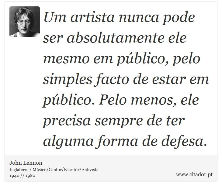 Um artista nunca pode ser absolutamente ele mesmo em público, pelo simples facto de estar em público. Pelo menos, ele precisa sempre de ter alguma forma de defesa. - John Lennon - Frases