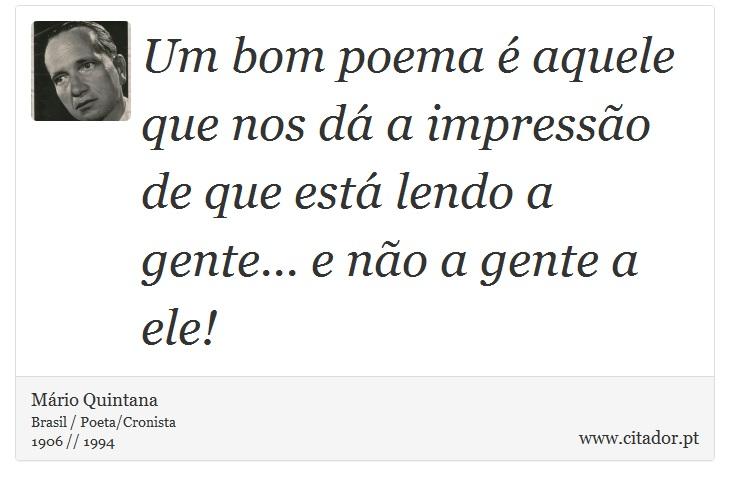Um bom poema é aquele que nos dá a impressão de que está lendo a gente... e não a gente a ele! - Mário Quintana - Frases