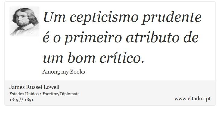 Um cepticismo prudente é o primeiro atributo de um bom crítico. - James Russell Lowell - Frases
