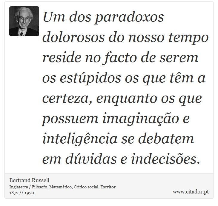 Um dos paradoxos dolorosos do nosso tempo reside no facto de serem os estúpidos os que têm a certeza, enquanto os que possuem imaginação e inteligência se debatem em dúvidas e indecisões. - Bertrand Russell - Frases