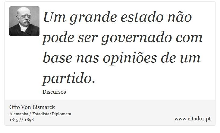 Um grande estado não pode ser governado com base nas opiniões de um partido. - Otto Von Bismarck - Frases