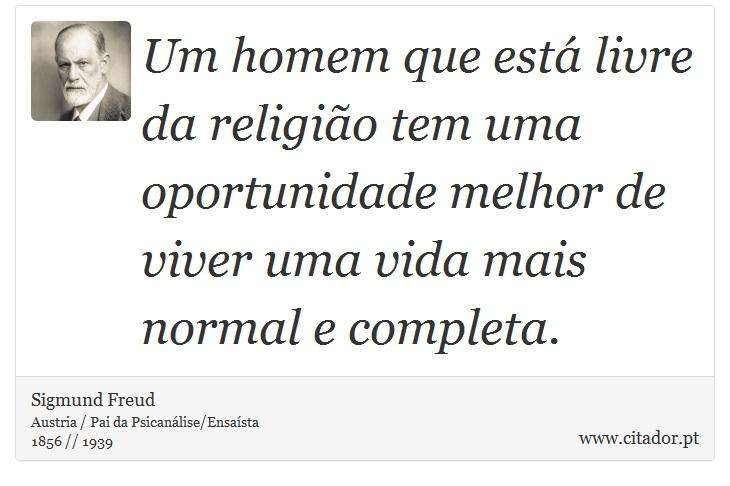 Um homem que está livre da religião tem uma oportunidade melhor de viver uma vida mais normal e completa. - Sigmund Freud - Frases