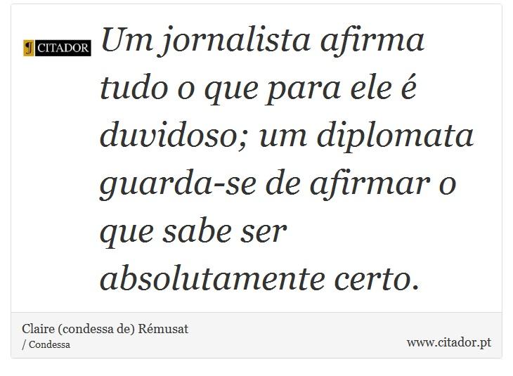 Um jornalista afirma tudo o que para ele é duvidoso; um diplomata guarda-se de afirmar o que sabe ser absolutamente certo. - Claire (condessa de) Rémusat - Frases