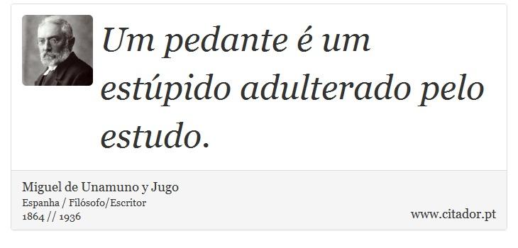 Um pedante é um estúpido adulterado pelo estudo. - Miguel de Unamuno y Jugo - Frases