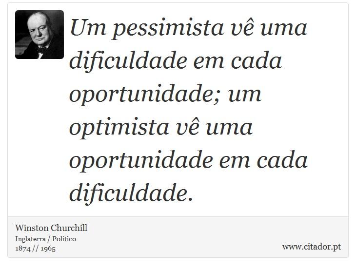 Um pessimista vê uma dificuldade em cada oportunidade; um optimista vê uma oportunidade em cada dificuldade. - Winston Churchill - Frases