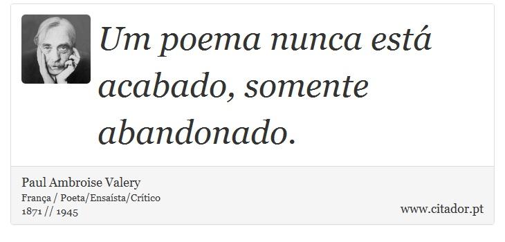 Um poema nunca está acabado, somente abandonado. - Paul Ambroise Valery - Frases