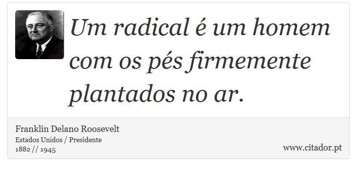 Um radical é um homem com os pés firmemente plantados no ar. - Franklin Delano Roosevelt - Frases