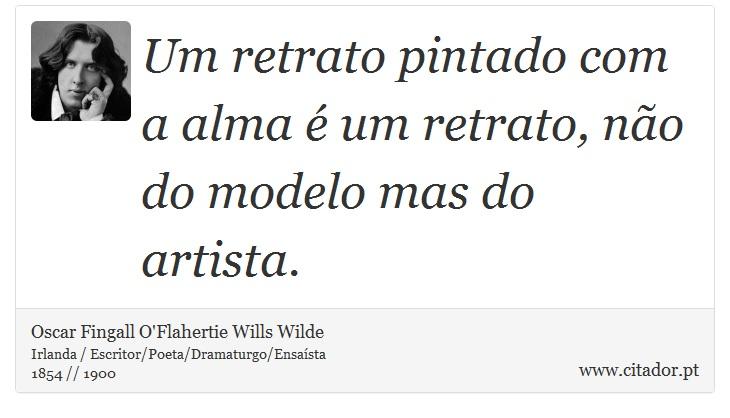 Um retrato pintado com a alma é um retrato, não do modelo mas do artista. - Oscar Fingall O'Flahertie Wills Wilde - Frases