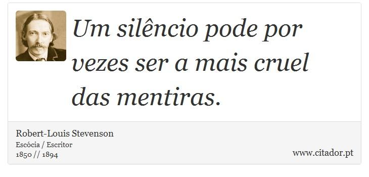 Um silêncio pode por vezes ser a mais cruel das mentiras. - Robert-Louis Stevenson - Frases