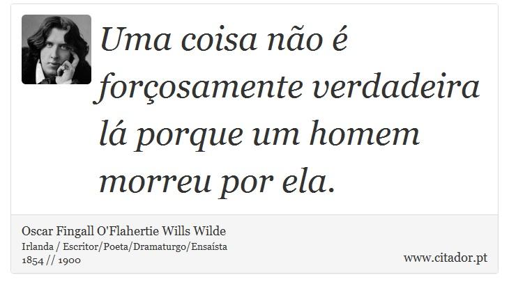 Uma coisa não é forçosamente verdadeira lá porque um homem morreu por ela. - Oscar Fingall O'Flahertie Wills Wilde - Frases
