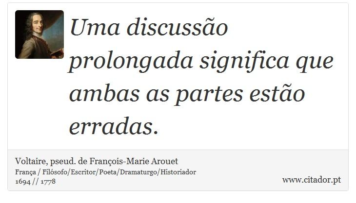 Uma discussão prolongada significa que ambas as partes estão erradas. - Voltaire, pseud. de François-Marie Arouet - Frases