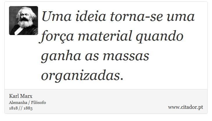Uma ideia torna-se uma força material quando ganha as massas organizadas. - Karl Marx - Frases