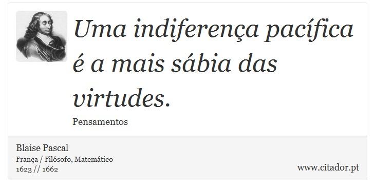 Uma indiferença pacífica é a mais sábia das virtudes. - Blaise Pascal - Frases