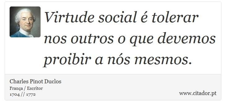 Virtude social é tolerar nos outros o que devemos proibir a nós mesmos. - Charles Pinot Duclos - Frases