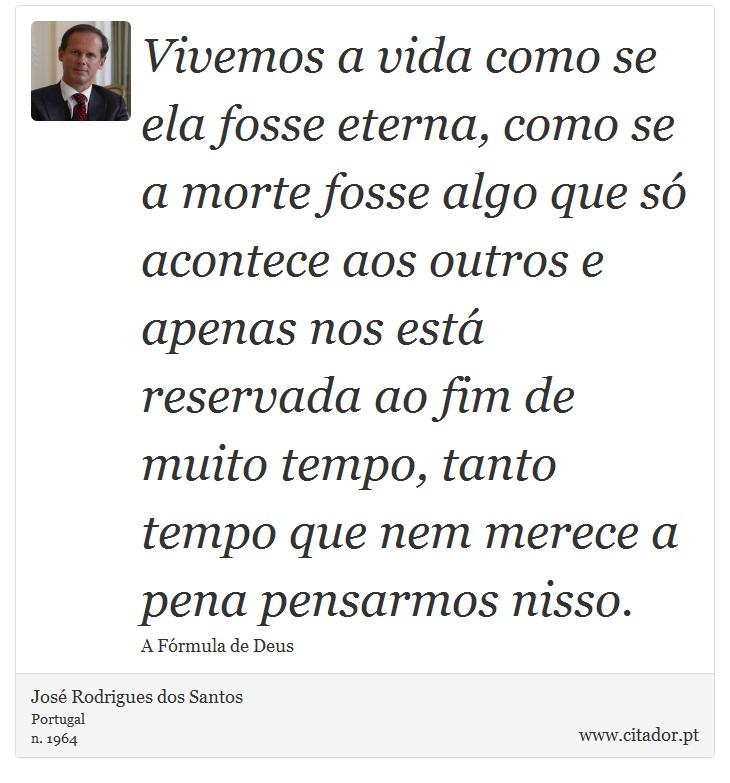 Vivemos A Vida Como Se Ela Fosse Eterna Como José Rodrigues