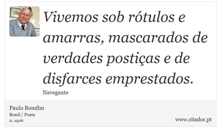 Vivemos sob rótulos e amarras, mascarados de verdades postiças e de disfarces emprestados. - Paulo Bomfim - Frases