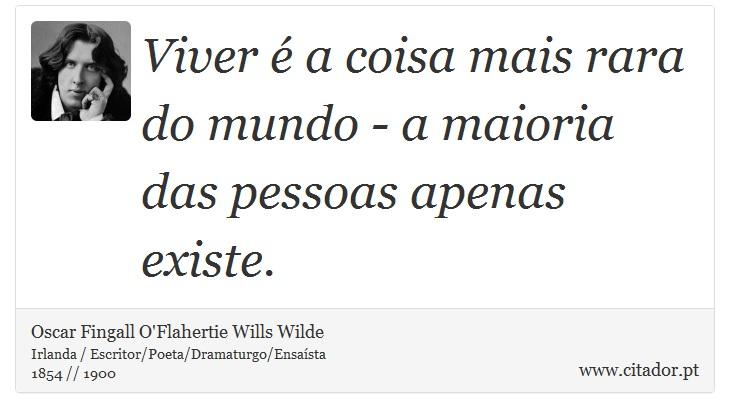 Viver é a coisa mais rara do mundo - a maioria das pessoas apenas existe. - Oscar Fingall O'Flahertie Wills Wilde - Frases