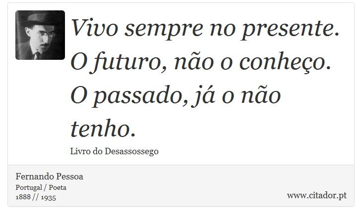 Vivo sempre no presente. O futuro, não o conheço. O passado, já o não tenho. - Fernando Pessoa - Frases