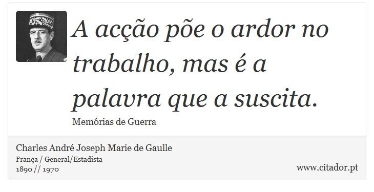 A acção põe o ardor no trabalho, mas é a palavra que a suscita. - Charles André Joseph Marie de Gaulle - Frases