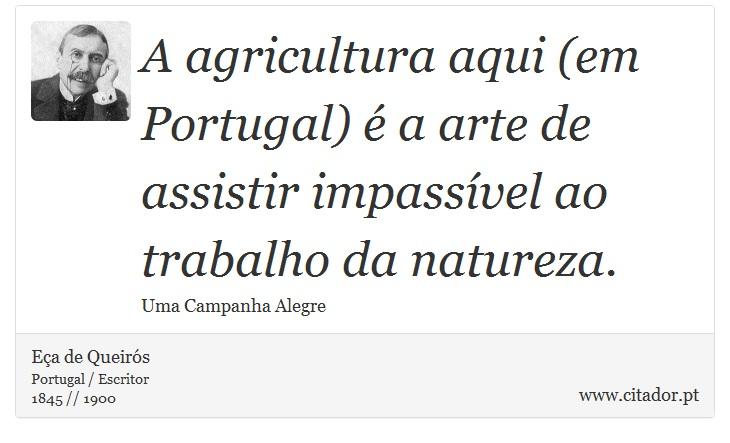 A agricultura aqui (em Portugal) é a arte de assistir impassível ao trabalho da natureza. - Eça de Queirós - Frases