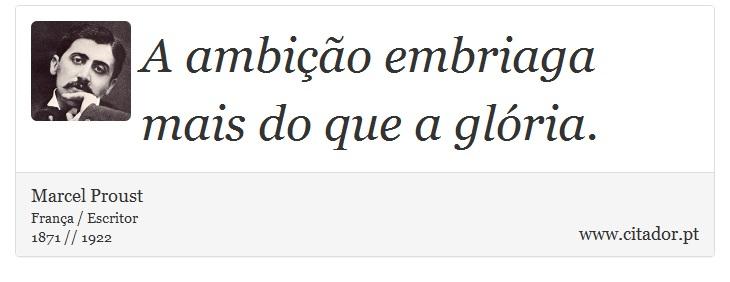A ambição embriaga mais do que a glória. - Marcel Proust - Frases