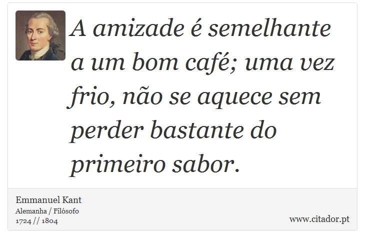A amizade é semelhante a um bom café; uma vez frio, não se aquece sem perder bastante do primeiro sabor. - Emmanuel Kant - Frases