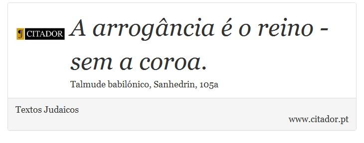 A arrogância é o reino - sem a coroa. - Textos Judaicos - Frases