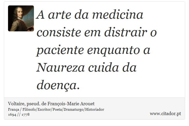 A arte da medicina consiste em distrair o paciente enquanto a Naureza cuida da doença. - Voltaire, pseud. de François-Marie Arouet - Frases
