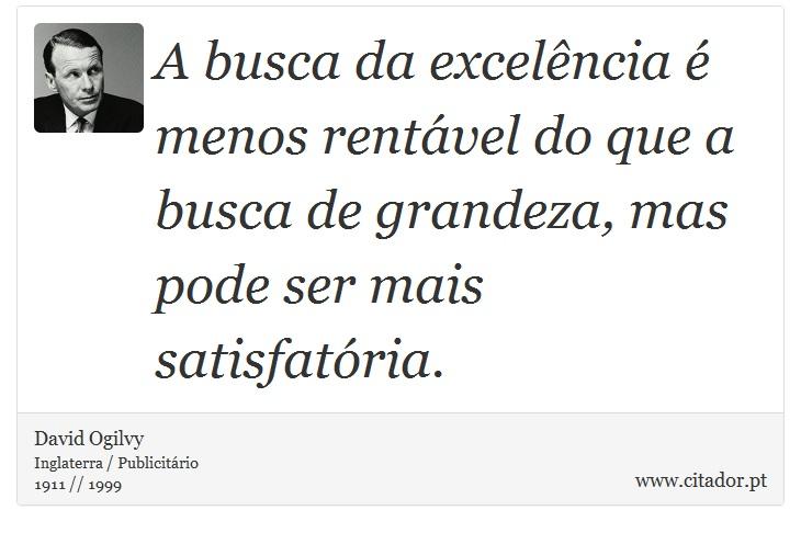 A busca da excelência é menos rentável do que a busca de grandeza, mas pode ser mais satisfatória. - David Ogilvy - Frases