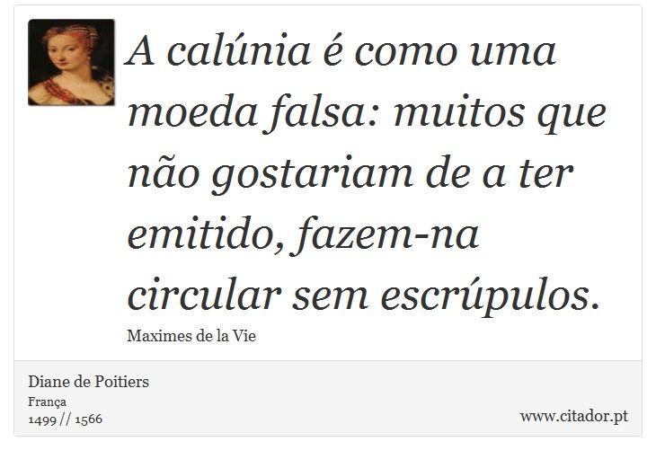 A calúnia é como uma moeda falsa: muitos que não gostariam de a ter emitido, fazem-na circular sem escrúpulos. - Diane de Poitiers - Frases