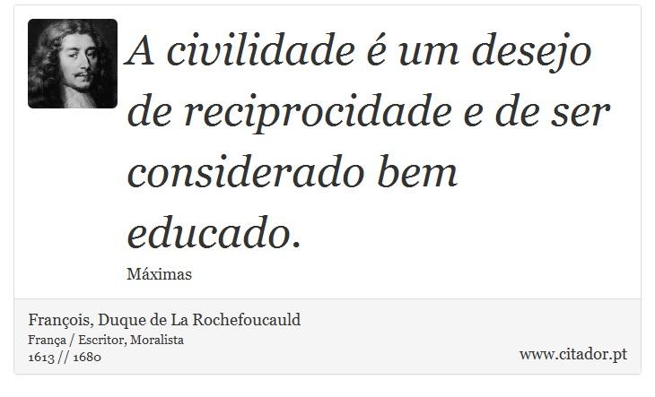 A civilidade é um desejo de reciprocidade e de ser considerado bem educado. - François, Duque de La Rochefoucauld - Frases
