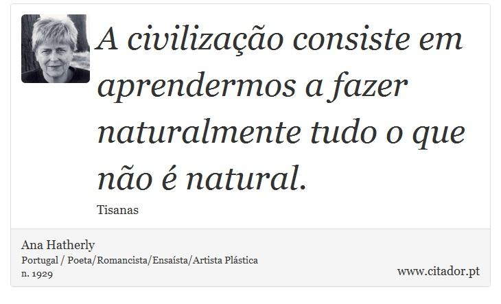 A civilização consiste em aprendermos a fazer naturalmente tudo o que não é natural. - Ana Hatherly - Frases
