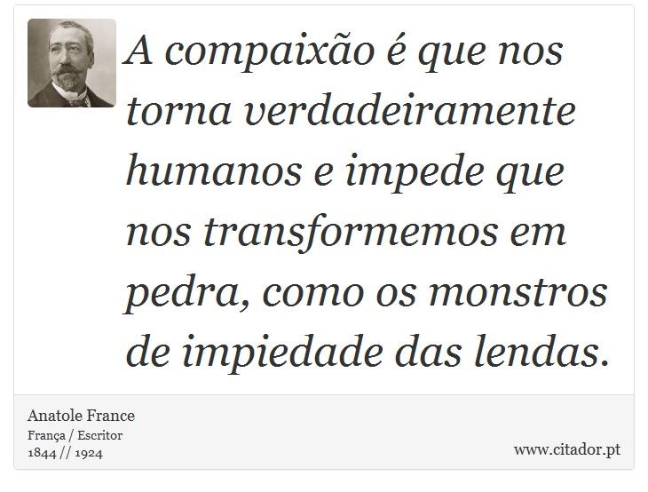 A compaixão é que nos torna verdadeiramente humanos e impede que nos transformemos em pedra, como os monstros de impiedade das lendas. - Anatole France - Frases