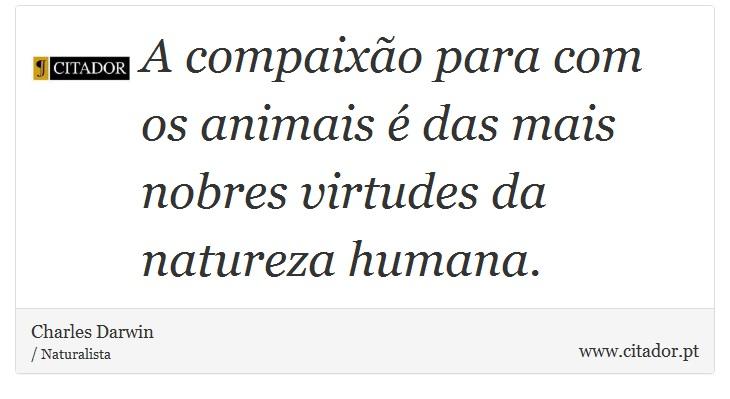 A compaixão para com os animais é das mais nobres virtudes da natureza humana. - Charles Darwin - Frases