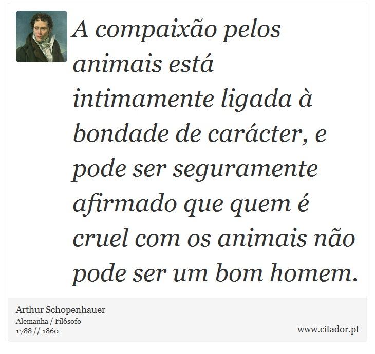A compaixão pelos animais está intimamente ligada à bondade de carácter, e pode ser seguramente afirmado que quem é cruel com os animais não pode ser um bom homem. - Arthur Schopenhauer - Frases