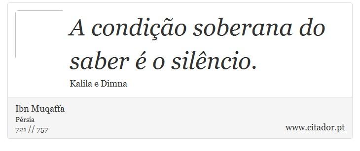 A condição soberana do saber é o silêncio. - Ibn Muqaffa - Frases