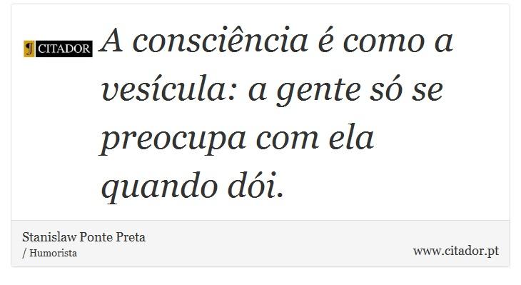 A consciência é como a vesícula: a gente só se preocupa com ela quando dói. - Stanislaw Ponte Preta - Frases