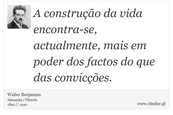 A construção da vida encontra-se, actualmente, mais em poder dos factos do que das convicções. - Walter Benjamim - Frases