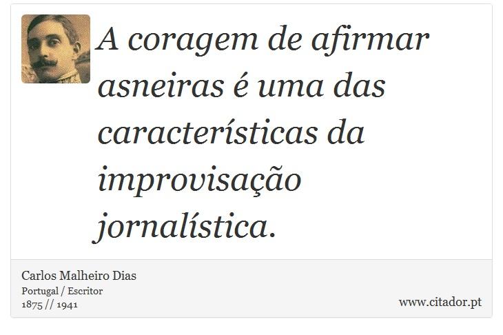 A coragem de afirmar asneiras é uma das características da improvisação jornalística. - Carlos Malheiro Dias - Frases