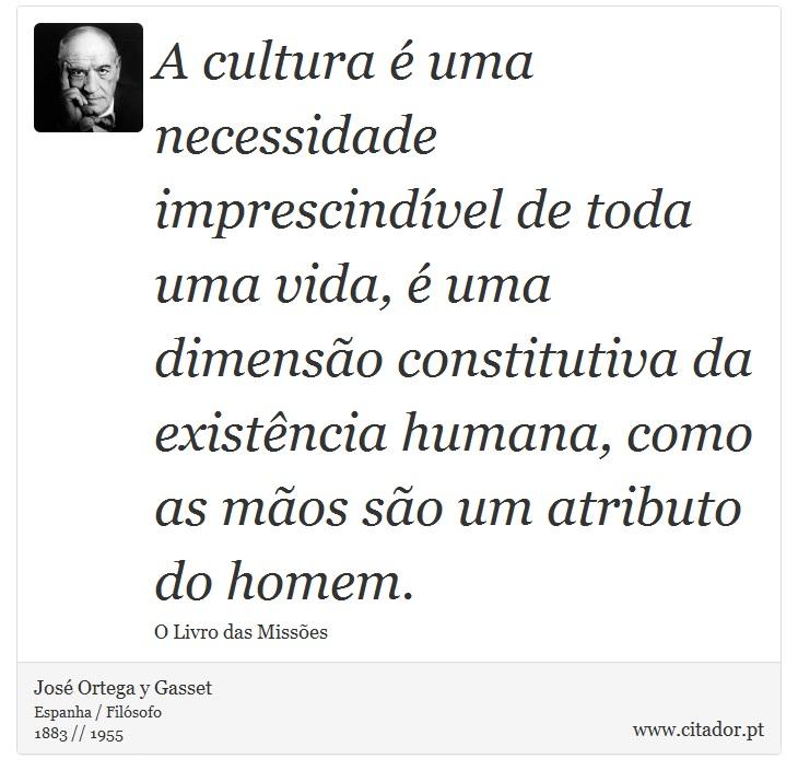 A cultura é uma necessidade imprescindível de toda uma vida, é uma dimensão constitutiva da existência humana, como as mãos são um atributo do homem. - José Ortega y Gasset - Frases