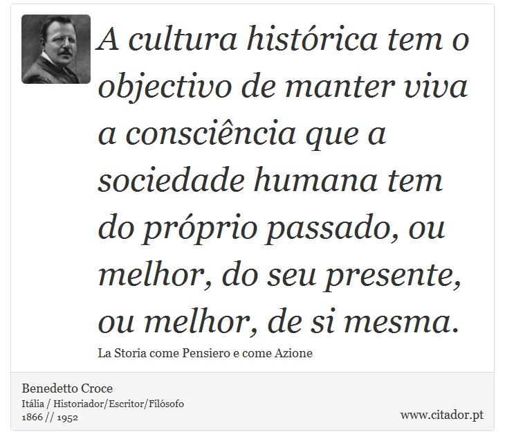 A cultura histórica tem o objectivo de manter viva a consciência que a sociedade humana tem do próprio passado, ou melhor, do seu presente, ou melhor, de si mesma. - Benedetto Croce - Frases
