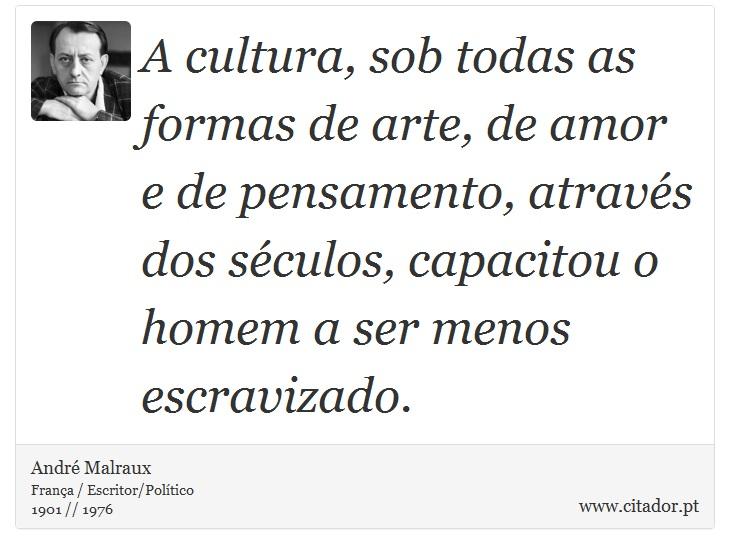 A cultura, sob todas as formas de arte, de amor e de pensamento, através dos séculos, capacitou o homem a ser menos escravizado. - André Malraux - Frases