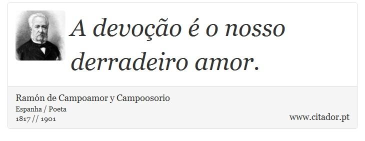 A devoção é o nosso derradeiro amor. - Ramón de Campoamor y Campoosorio - Frases