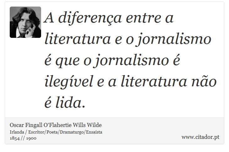 A diferença entre a literatura e o jornalismo é que o jornalismo é ilegível e a literatura não é lida. - Oscar Fingall O'Flahertie Wills Wilde - Frases